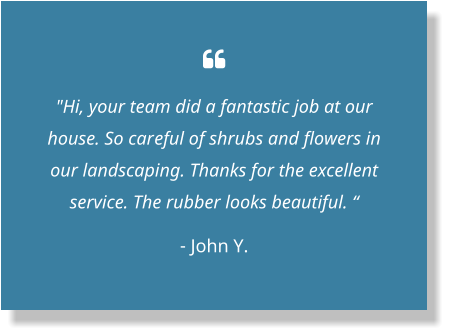 " ""Hi, your team did a fantastic job at our house. So careful of shrubs and flowers in our landscaping. Thanks for the excellent service. The rubber looks beautiful. "" - John Y."