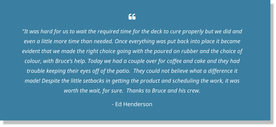 " ""It was hard for us to wait the required time for the deck to cure properly but we did and even a little more time than needed. Once everything was put back into place it became evident that we made the right choice going with the poured on rubber and the choice of colour, with Bruce's help. Today we had a couple over for coffee and cake and they had trouble keeping their eyes off of the patio.  They could not believe what a difference it made! Despite the little setbacks in getting the product and scheduling the work, it was worth the wait, for sure.  Thanks to Bruce and his crew. - Ed Henderson"