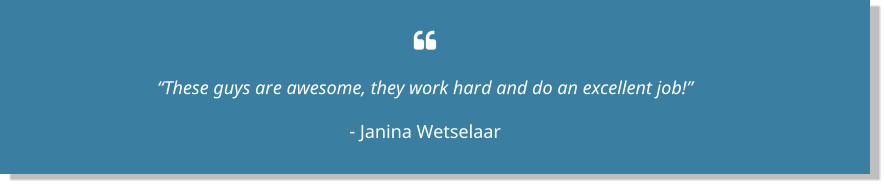 " ""These guys are awesome, they work hard and do an excellent job!"" - Janina Wetselaar"