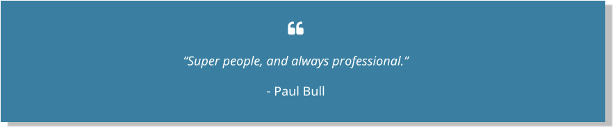 " ""Super people, and always professional."" - Paul Bull"