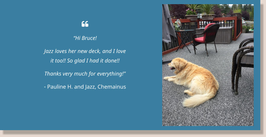 " ""Hi Bruce! Jazz loves her new deck, and I love it too!! So glad I had it done!! Thanks very much for everything!"" - Pauline H. and Jazz, Chemainus"
